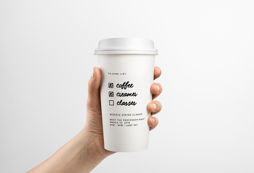 "Reusable plastic cups are supplied in the Coffee Forum, where students come to sip and study in exchange for a 50 cent donation. Copy: ""To-dibs list: Coffee; Creamer; Classes... Reserve spring classes... Meet the Professor Night; March 10, 2016; 6pm-8pm; LAMP 407."""