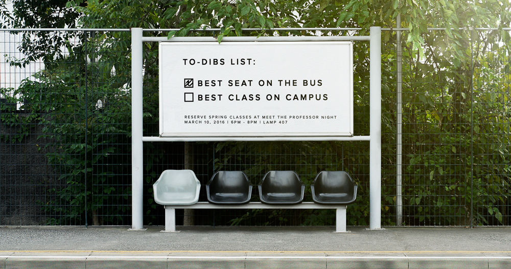 "This billboard is positioned near the main bus stops on campus, where students waiting for the bus are most receptive to advertising content and where students exiting the bus are most attentive to their immediate surroundings. Copy: ""To-dibs list: Best seat on the bus; Best class on campus... Reserve spring classes at Meet the Professor Night; March 10, 2016; 6pm-8pm; LAMP 407."""