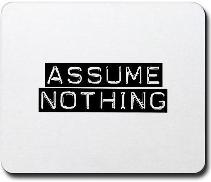 Don't take life for granted. Assume nothing.