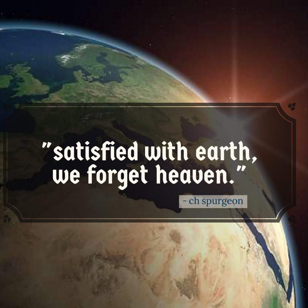 satisfied with earth, we forget heaven