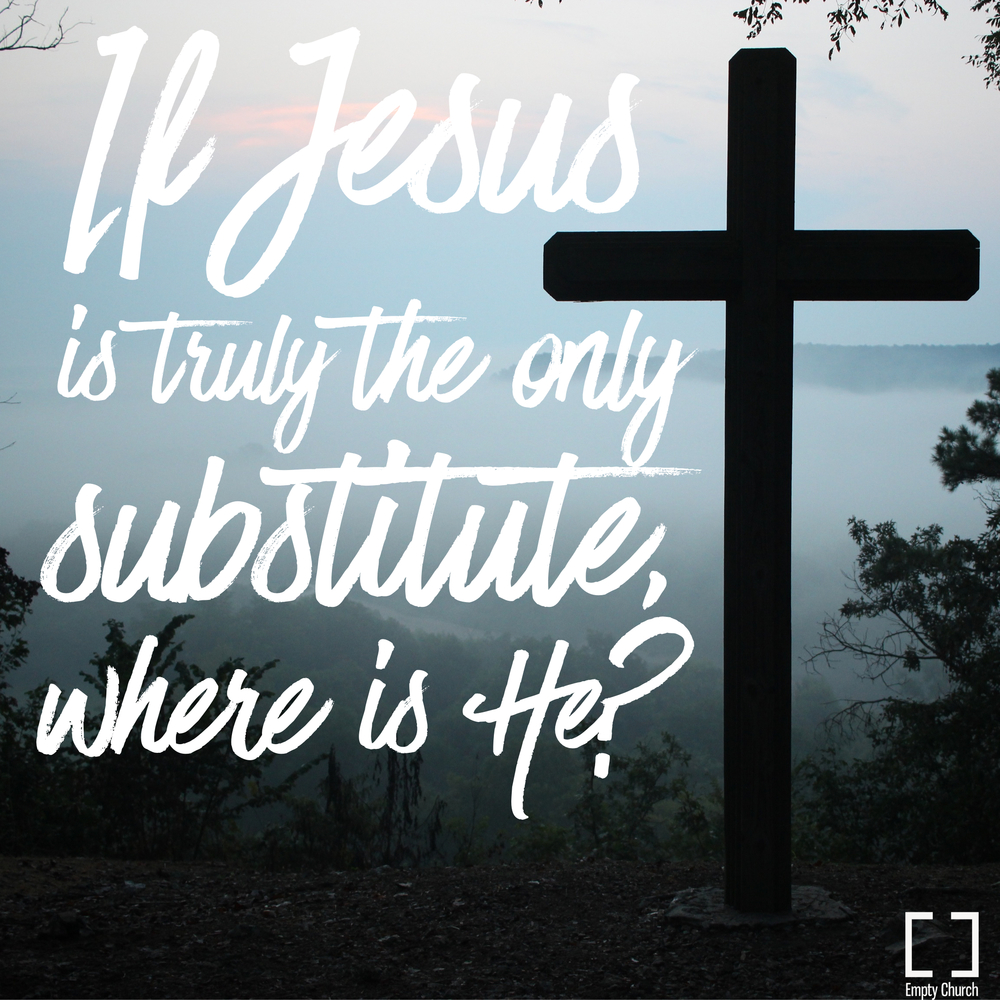 Do I Need A Substitute For My Life Empty Church