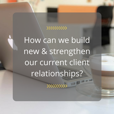 How can we build new & strengthen current client relationships?
