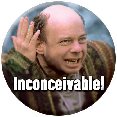 It's inconceivable I tell you! INCONCEIVABLE!!