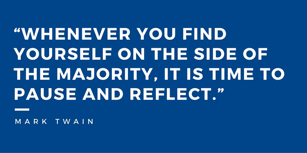 """Whenever you find yourself on the side of the majority, it is time to pause and reflect."" Mark Twain"