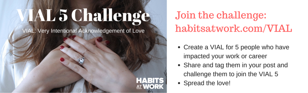 1. Join the challenge_ habitsatwork.com_VIAL 2. Create a VIAL for 5 people who have impacted your work or career3. Share and tag them in your post and challenge them to join the VIAL 54. Spread the love!.png