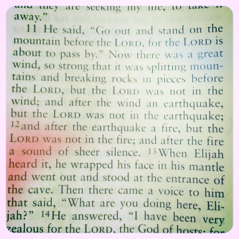 see that? … a sound of sheer silence... it typically requires an earthquake, wind & fire… before i slow down long enough… (1 kings 19:11)