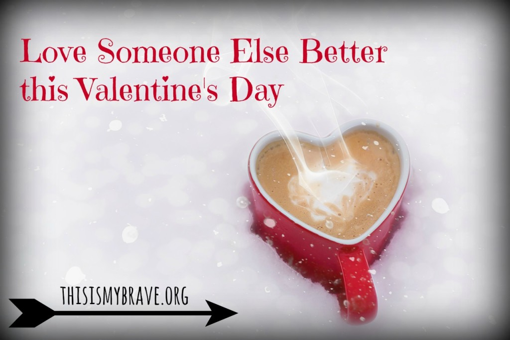 Love Someone Else Better Valentine's Day This Is My Brave