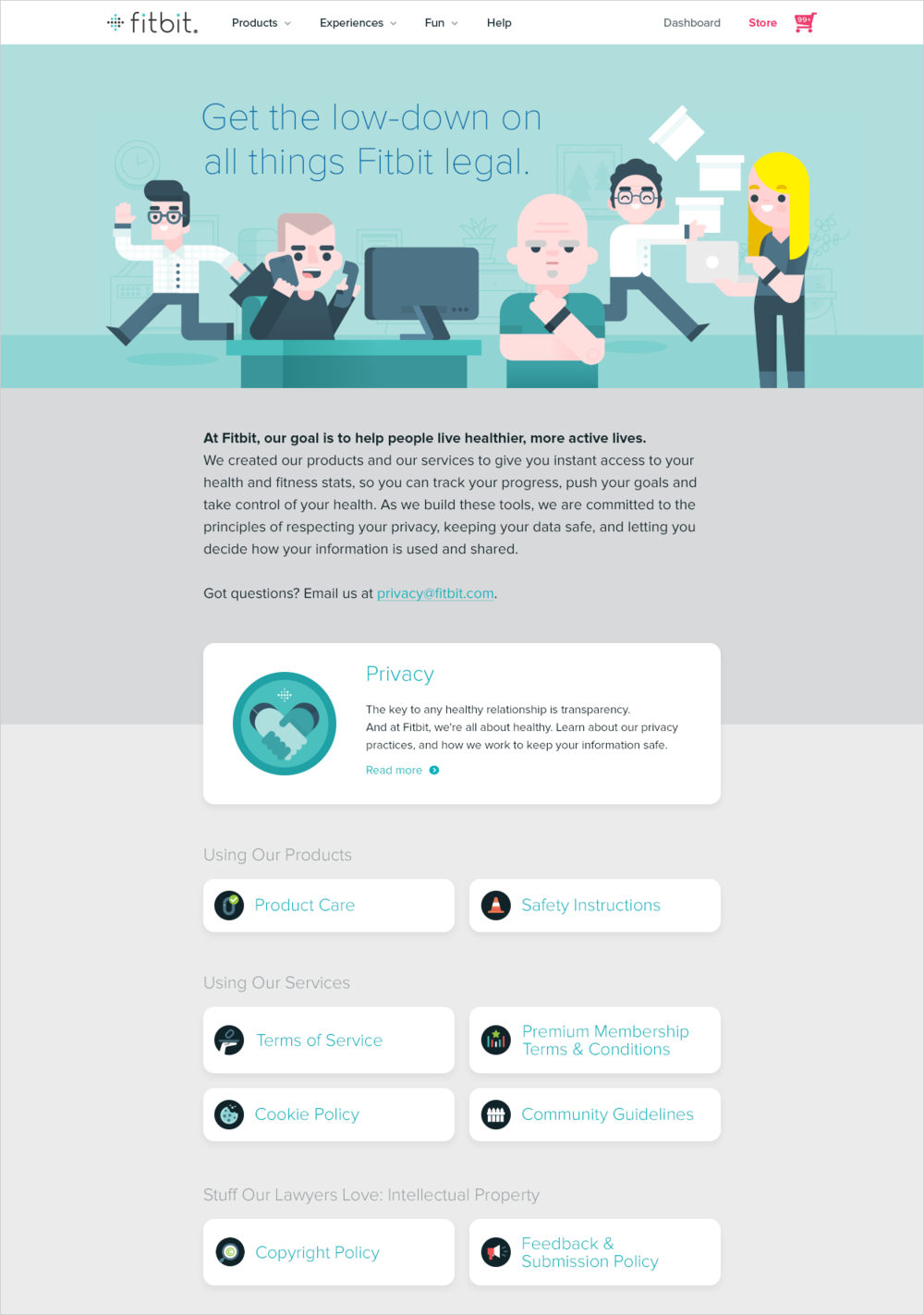 Making legal funfor Fitbit - Let's face it. To most people, legalese is bland.To stay true to Fitbit's mission, we redesigned the legal hub on Fitbit.com to feel as easy and simple as taking their first steps.We commissioned illustrations from Richard Perez throughout the pages, to bring in Fitbit's famous brand and create a familiar experience for the badge-seeking step warriors who use the Fitbit app.Fun fact: that's a factual depiction of the Fitbit legal team!
