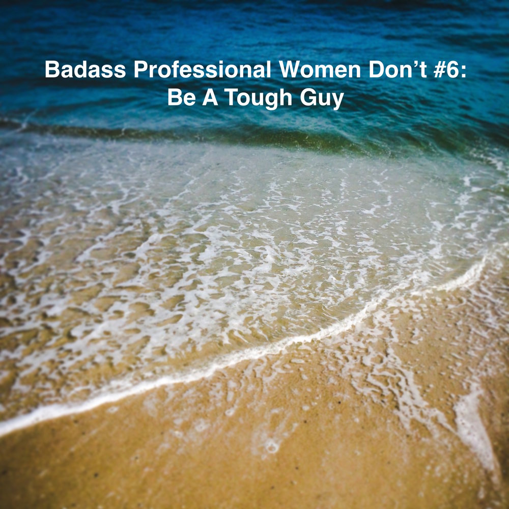 Badass Women Don't #6 Be a Tough Guy.jpg