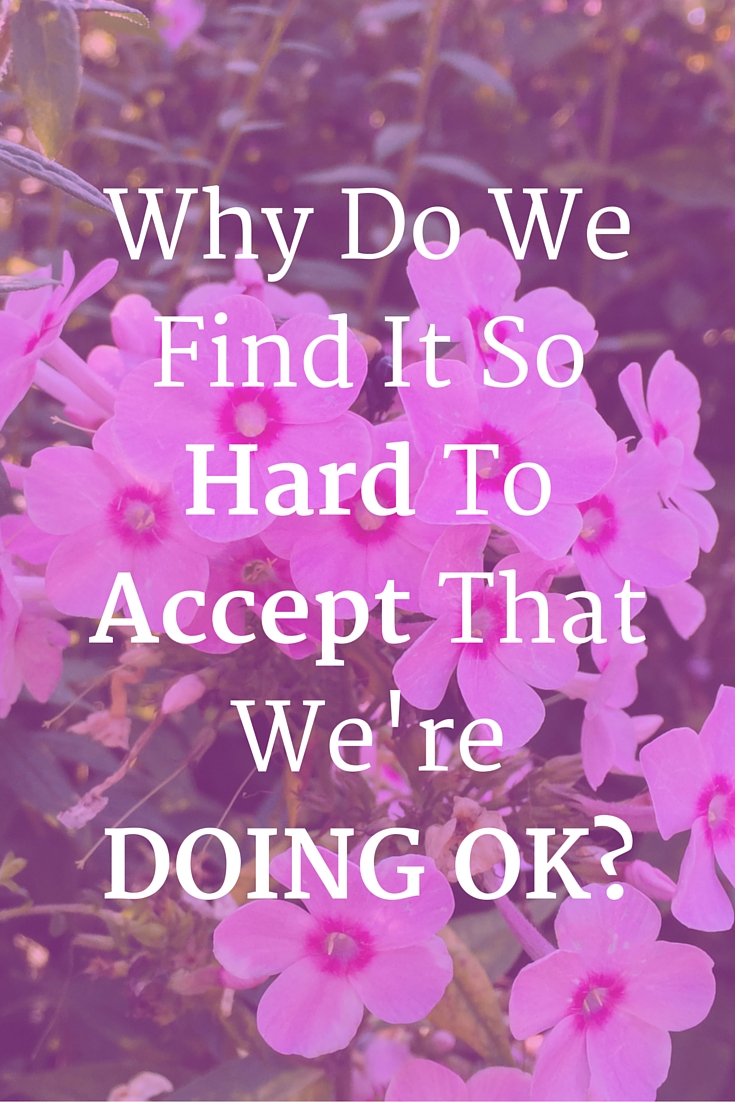 why Do We Find It So Hard To Accept That We're Doing OK?