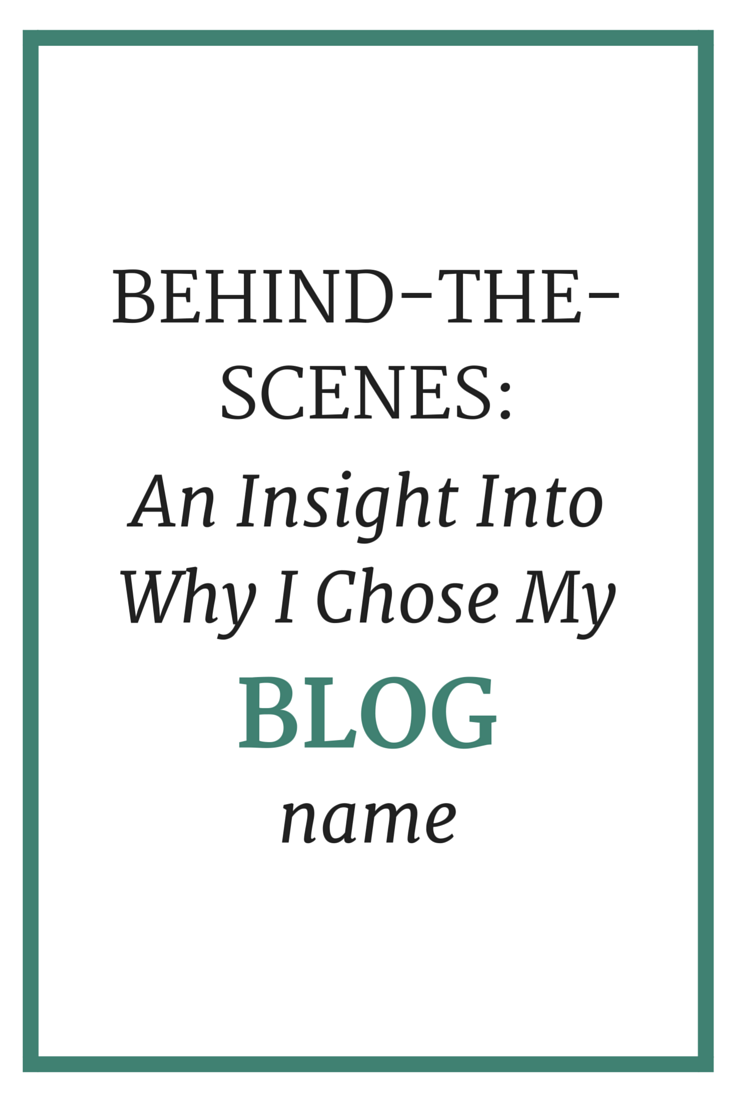 Behind-the-Scenes: An Insight Into Why I Chose My Blog Name