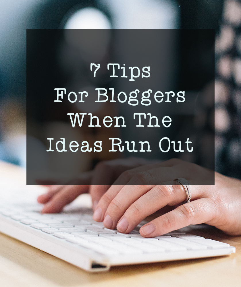 7 tips for bloggers when the ideas run out