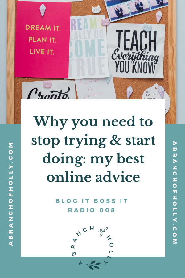WHY YOU NEED TO STOP TRYING AND START DOING: MY BEST ONLINE ADVICE