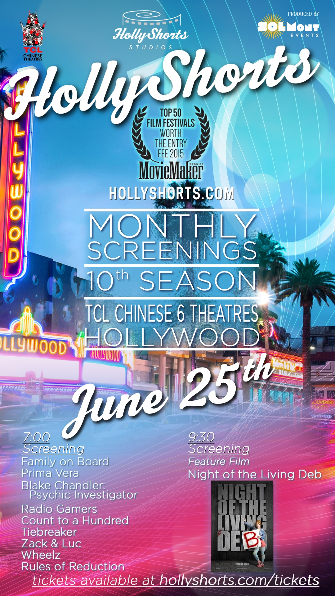 HollyShorts Monthly Screening Series Thu. June 25, 2015 7:00 PMHollyShorts Film Festival HollyShorts Monthly Screening series is an annual monthly film showcase highlighting various films from all genres. Now 10 years running and 8-9 screenings a year around the HollyShorts Film Festival in August. In Los Angeles, the screenings will take place at the TCL Chinese 6 Theatres.  6801 Hollywood Blvd 7:00PM Short Film Program:   Family On Board Prima Vera Blake Chandler Psychic Investigator Radio Gamers Count To A Hundred TIEBREAKER Zack & Luc Wheelz Rules of Reduction HollyShorts Monthly Screening series is an annual monthly film showcase highlighting various films from all genres. Now 10 years running and 8-9 screenings a year around the HollyShorts Film Festival in August. In Los Angeles, the screenings will take place at the TCL Chinese 6 Theatres.  6801 Hollywood Blvd 9:30pm Feature film presentation: NIGHT OF THE LIVING DEB Synopsis:  After a girls' night out, endearingly awkward Deb wakes up in the apartment of the most attractive guy in Portland, Maine.  She's thrilled, but she can't remember much of what got her there.  Pretty boy Ryan only knows it was a mistake and ushers her out the door… into a full-scale zombie apocalypse. Now, a walk of shame becomes a fight for survival as the mismatched pair discovers that the only thing scarier than trusting someone with your life… is trusting them with your heart.