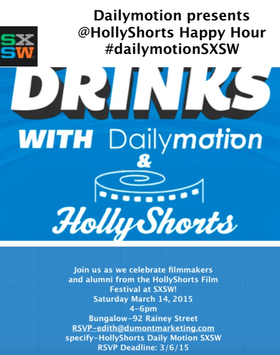 Film Festival  at SXSW!  Saturday March 14, 20154-6pm   Bungalow-92 Rainey Street    RSVP  -edith@dumontmarketing.com   Specify-HollyShorts Daily Motion SXSW RSVP Deadline: 3/6/15