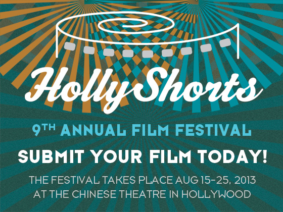 HollyShorts Film Festival now taking submissions!  The 9th Annual Festival will take place August 15-25th at the TCL Theater in Hollywood, CA Call for entries deadlines: Regular Deadline:    April 12, 2013, $50 Late Deadline:         May 24, 2013, $60 WAB Extended:      June 7, 2013, $75 Student Discount of $5.00