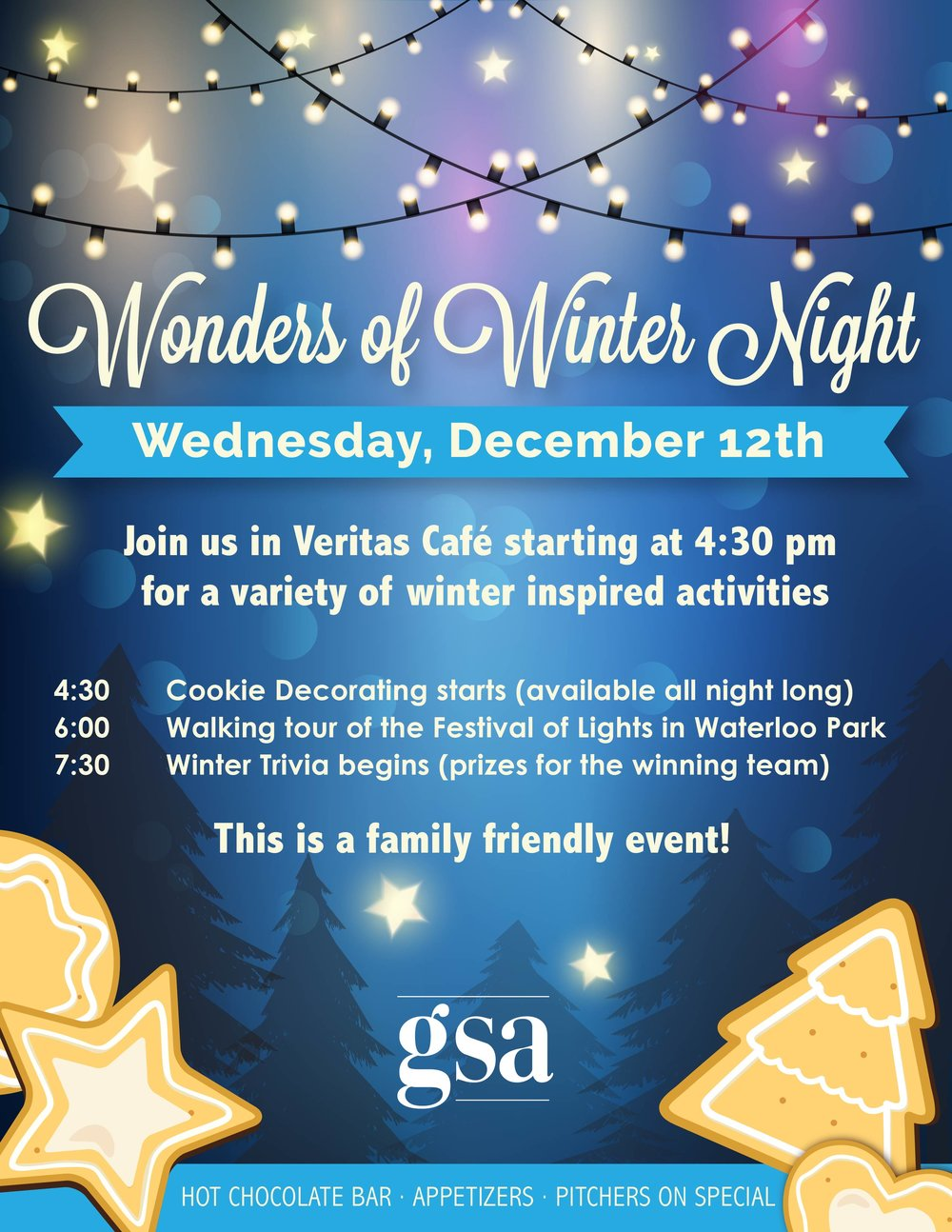 Wonders of winter night: Wednesday, December 12th. Join us in Veritas Cafe starting at 4:30 pm for a variety of winter inspired activities. 4:30 pm cooking decorating starts (available all night long). 6:00 pm walking tour of the festival of lights in Waterloo Park. 7:30 Winter trivia begins (prizes for the winning team). This is a family friendly event! There will be a hot chocolate bar, appetizers, and pitchers will be on special.