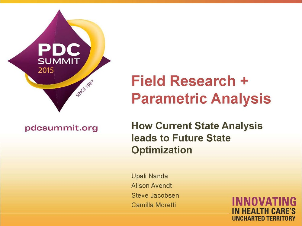 Field Research + Parametric Analysis: How Current State Analysis leads to Future State Optimization    Upali Nanda, Alison Avendt, Steve Jacobsen, and Camilla Moretti  Healthcare Facility Planning ,  Design, and Construction (PDC) Conference