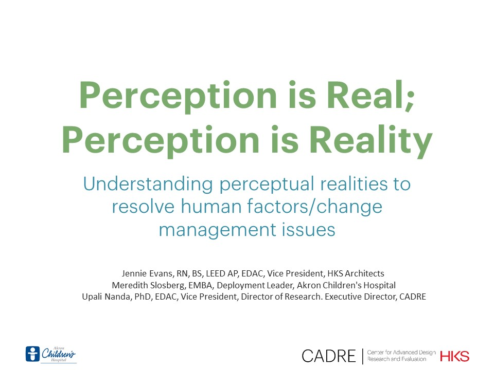 Perception is Real; Perception is Reality Understanding perceptual realities to resolve human factors/change management issues    Jennie Evans, Meredith Slosberg, and Upali Nanda  Healthcare Design Conference
