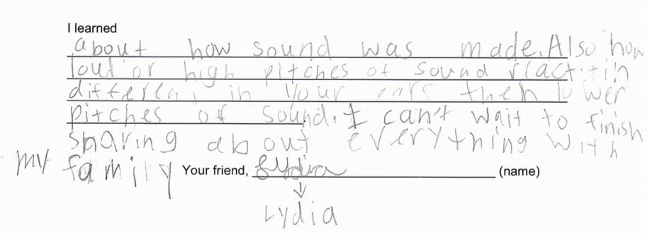 """I learned about how sound was made. Also how loud or high pitches of sound react differently in your ears than lower pitches of sound. I can't wait to finish sharing about everything with my family."""