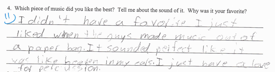 "Which Piece of music did you like the best?  ""I didn't have a favorite I just like when the guys made music out of a paper bag. It sounded perfect like it was heaven in my ears. I just have a love for percussion"""