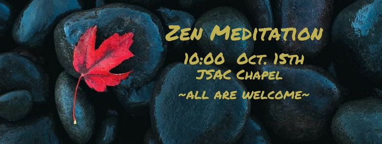 "A banner image of dark river stones, with a single read leaf, yellow overlaid text reads ""Zen Meditation 10:00 Oct. 15th JSAC Chapel All Are Welcome""."
