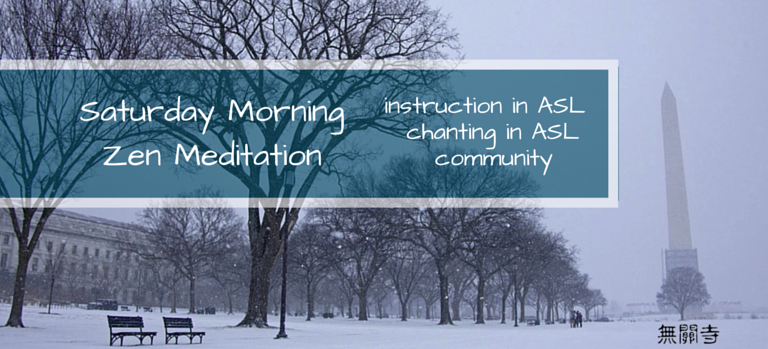 Saturday Morning Zen Meditation, instruction in ASL, chanting in ASL, community.