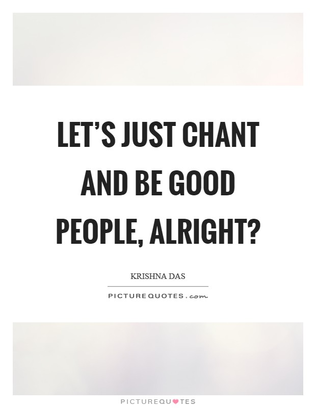 lets-just-chant-and-be-good-people-alright-quote-1.jpg