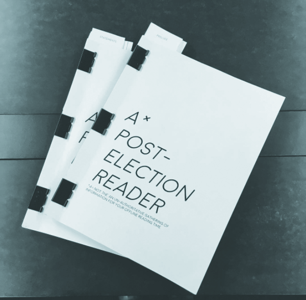 Post-Election Reader  An impromtu reader assembled and distributed throughout campus at The School of the Art Institute of Chicago.  Amidst a cyberworld of constantly shifting information, fake news sources, and deceptive headlines, we thought it would be helpful to make a physical record of some of the documents and details that have emerged since the election. These documents range from self-health guides to calls to political action, and speak to the wildly unsettled moment that we're all existing in. We hope this reader gives you the chance to power down, sit still with uncertainty, and look to the future.  To view a PDF of the reader, click  here .