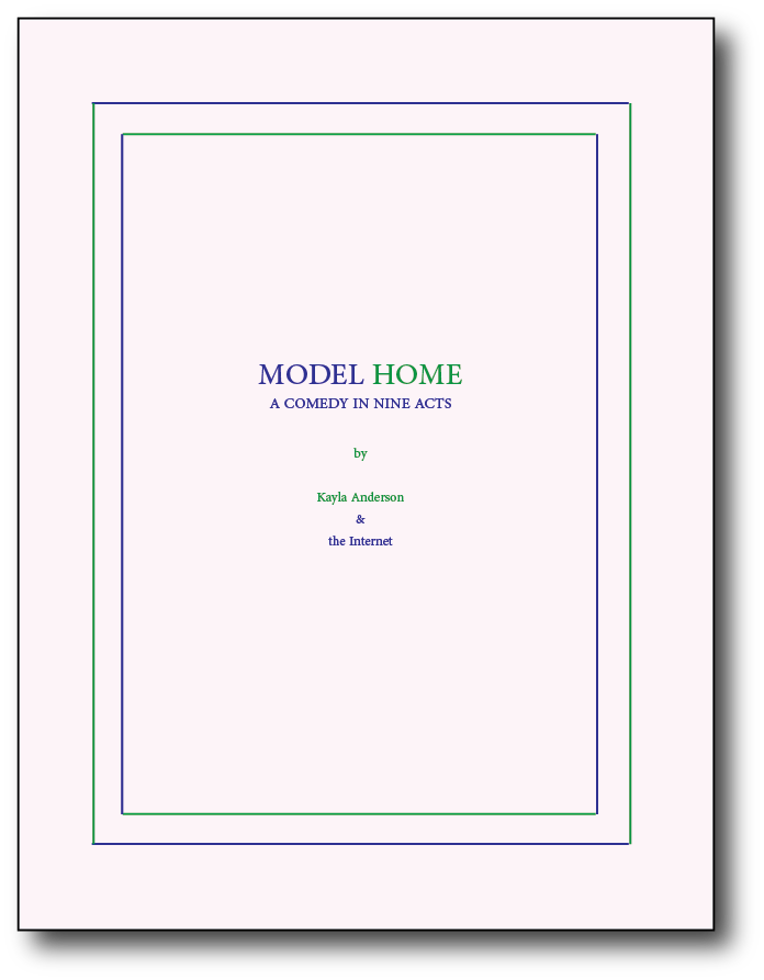 "Model Home: A Comedy in Nine Acts Self published, Summer 2017 On the occasion of the exhibition Model Home at Roman Susan, Chicago, IL This publication investigates the practice of staging ""model"" or ""show"" homes as a method for constructing representations of an idealized (white) middle and upper classes. The essay mines personal narrative, pop culture, lifestyle and news articles surrounding the subject of model homes in order to tell a story about mess, debt, and longing to be part of the middle class.  This text was printed as part of an artists' book using 12 pages color laser on cardstock (not shown) and 40 pages green and blue risograph on insulation pink and grout grey paper.   PDF"