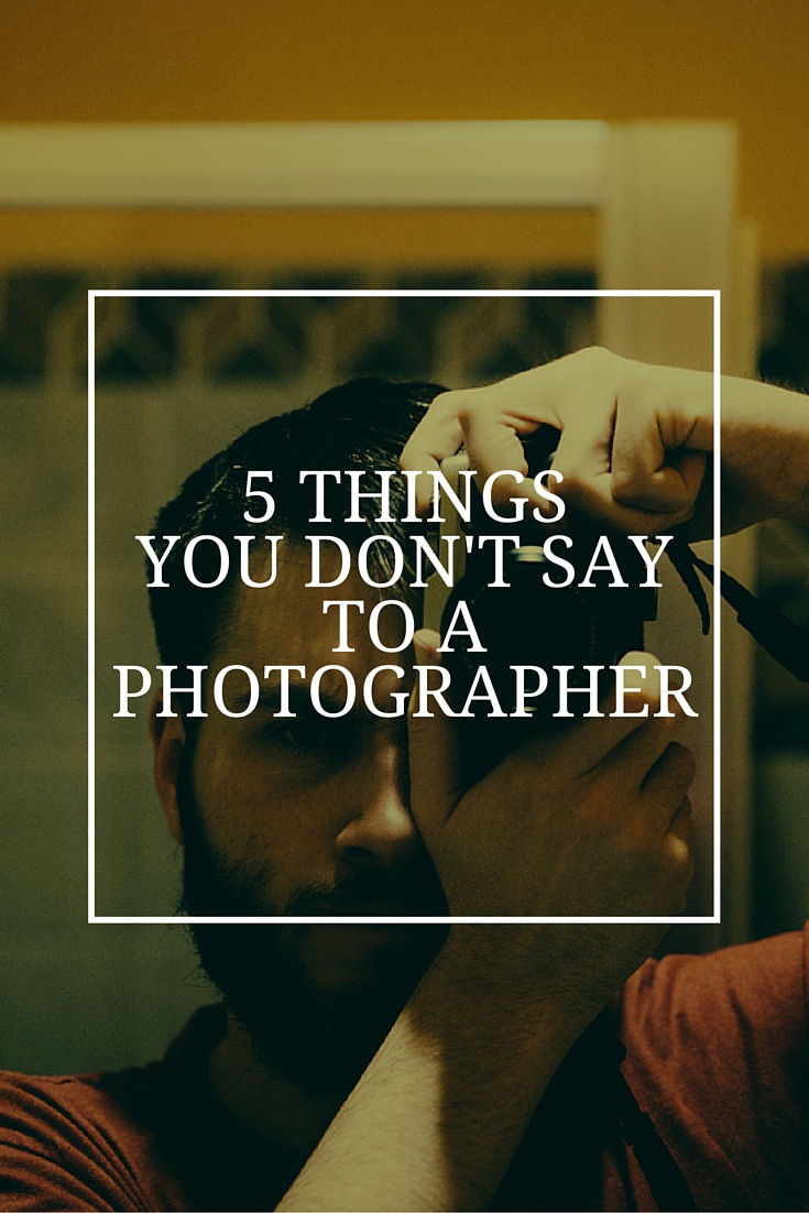 5 things you don't say to a photographer