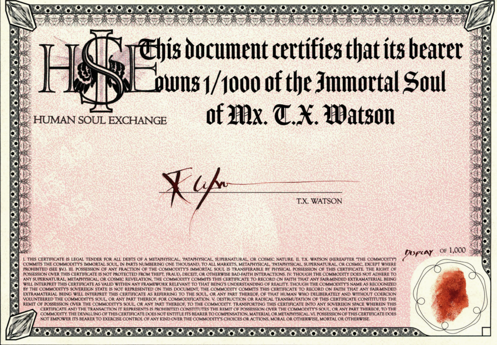 Certificate of ownership, 1/1000 of the Immortal Soul of Mx. T.X. Watson. All 1000 pieces will be individually signed, numbered and fingerprinted in Diamine Ancient Copper ink, as the artist is uncertain whether it would be legal to ship documents signed in blood.