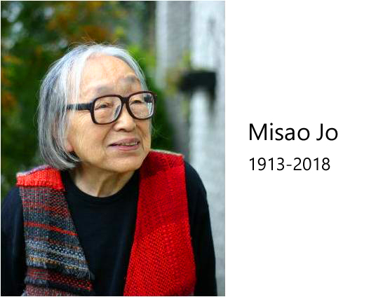 Honoring Misao Jo who founded SAORI to inspire and guide us.   Misao Jo, a leader of the SAORI weaving community, a guidance of SAORI's way, a miner of all SAORI weavers, an educator, a writer, a haiku-poet, an activist, a philosopher, a feminist, an artist, a mother, a grandmother, a great-grandmother, passed away before her 105th birthday in January 2018. In order to grieve the loss of my mentor who led my life, I would like to inherit her beliefs and keep doors open so that all people can experience SAORI weaving and its spirituality. She found the best in others and gave the best she had. We won't forget her great love.  Letter from Misao's family