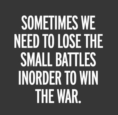 sometimes-we-need-to-lose-the-small-battles-inorder-to-win-the-war.jpg