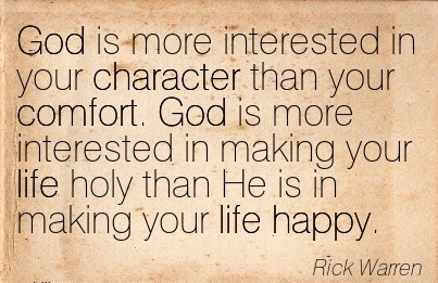 god-is-more-interested-in-your-character-than-your-comfort-god-is-more-interested-in-making-your-life-holy-than-he-is-in-making-your-life-happy-rick-warren.jpg