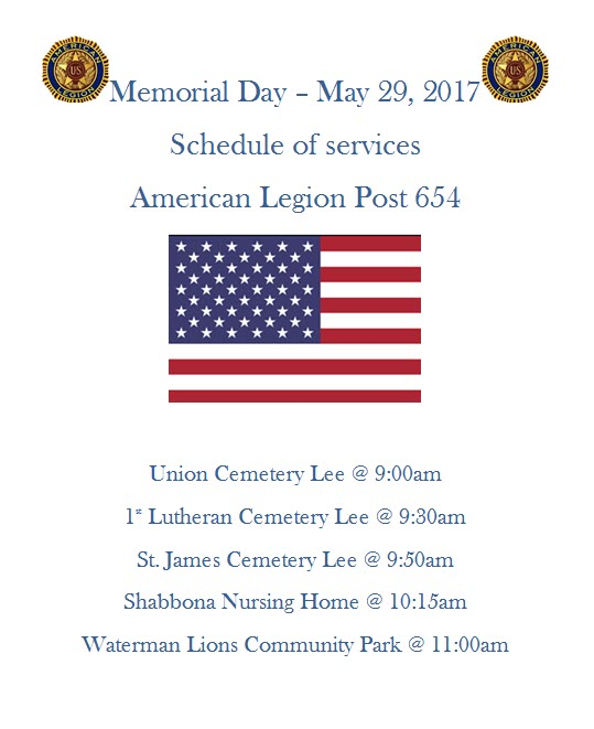 American Legion Post #654 -  Memorial Day Schedule of Events:  Union Cemetery Lee @ 9:00am, 1st Lutheran Cemetery Lee @ 9:30am, St. James Cemetery Lee @ 9:50am,  Shabbona Nursing Home @ 10:15am, Waterman Lions Community Park @ 11:00am