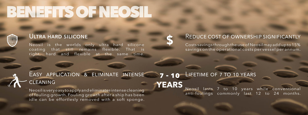 Neosil is the environmentally alternative to conventional antifouling coatings. Neosil is a silicone based, ultra hard fouling release coating that is free of biocides and heavy metals. Using Neosil lowers the vessels carbon footprint, drastically reduces cleaning and maintenance intensity, and creates substantial savings in cost of ownership.
