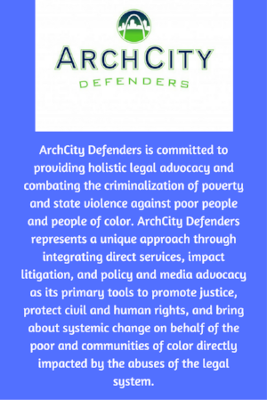 ArchCity Defenders is committed to providing holistic legal advocacy and combating the criminalization of poverty and state violence against poor people and people of color. ArchCity Defenders represents a unique approach through integrating direct services, impact litigation, and policy and media advocacy as its primary tools to promote justice, protect civil and human rights, and bring about systemic change on behalf of the poor and communities of color directly impacted by the abuses of the legal system.
