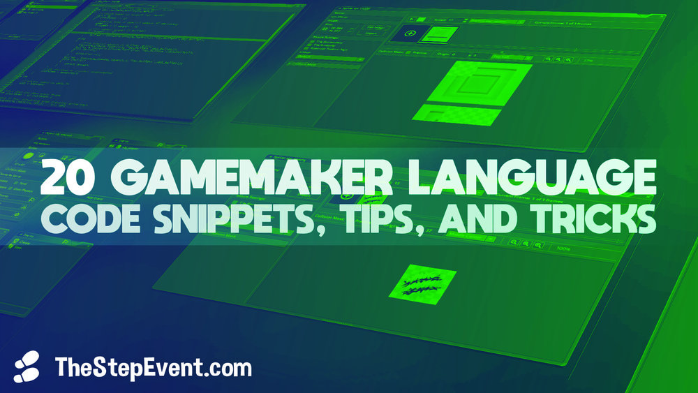 TheStepEvent.com presents: 20 GameMaker Language code snippets, tips, and tricks