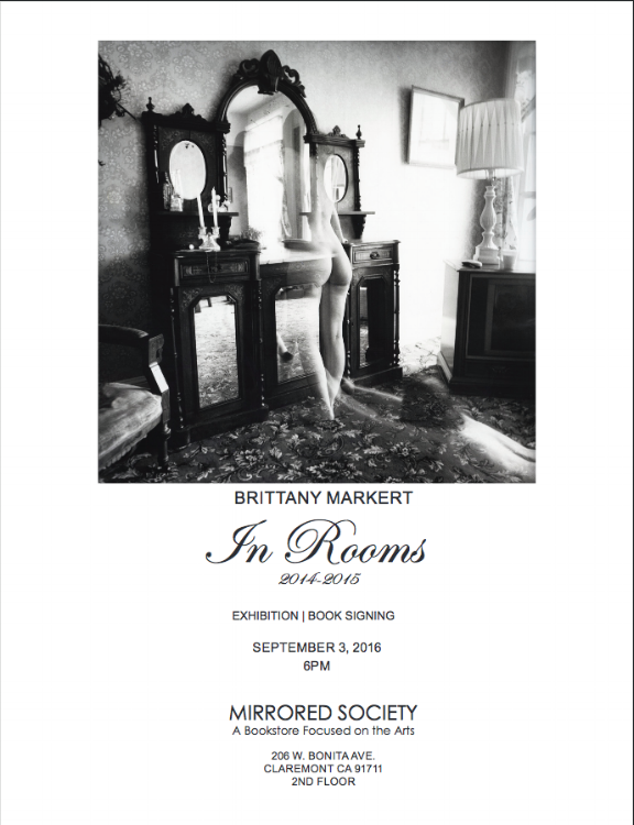 ABOUT THIS EVENT Brittany Markert: In Rooms   Exhibition, Book Signing, and Artist Reception September 3, 2016 at 6pm Mirrored Society 206 W. Bonita Ave. Claremont, CA 91711 Harvard Square, 2nd Floor mirroredsociety.com   Mirrored Society is pleased to present In Rooms, a highly anticipated exhibition of work by Photographer Brittany Markert. Brittany's first book, In Rooms, is a chronological photo narrative taken between Aug2014 – Dec2015. All photographic images are shot on film, medium format and hand printed by the artist in her darkroom. All prints are silver gelatin printed on archival fiber base paper. This will be Brittany's first time exhibiting in her native state.   ABOUT BRITTANY MARKERT Brittany Markert received her B.S in Mathematics from Santa Clara University in 2010. In 2012 she enrolled in a printing workshop at International Center of Photography and has since been self-taught in traditional darkroom printing.   In-Rooms, her current photography project, began in the winter of 2011. Since 2014 it has taken form as an ongoing narrative documenting a surreal adaptation of her most vibrant thoughts, memories, and dreams.   ABOUT MIRRORED SOCIETY Mirrored Society is a bookstore & gallery focused on the arts consisting of both new and rare titles. Our collection is carefully selected to present a genuine representation of the arts. Mirrored Society continues to grow according to its founding principles of exploration and friendship, working with like-minded individuals to forge a creative environment that reaches far beyond.                                                                                                           ###