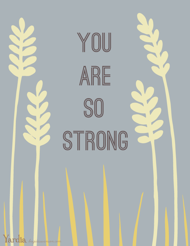 You are so strong and I believe in you. Get this free printable illustration by Brigida Swanson at the Yardia blog. brigidaswanson.com