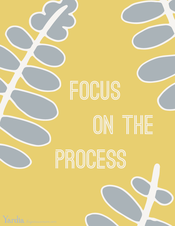 Focus on the process. It's the effort you put in and the learning you gain from the process that matters, so much more than the end result. Remind yourself of this message with this illustration by Brigida Swanson. Download the free printable artwork at the Yardia blog. brigidaswanson.com