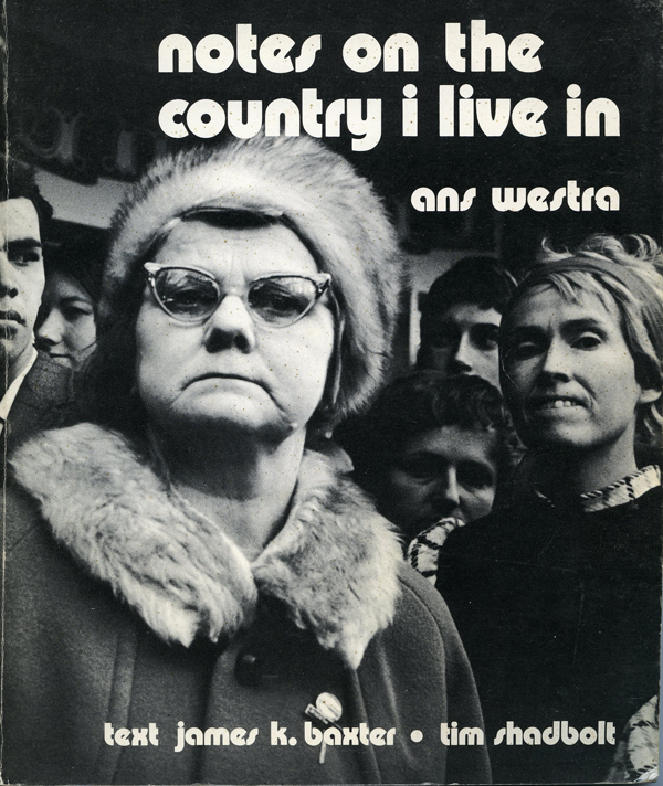 Ans Westra Notes on the Country I Live In Texts: James K. Baxter, Tim Shadbolt Published by Alister Taylor Pubishing Limited, 1972 [Order] ______