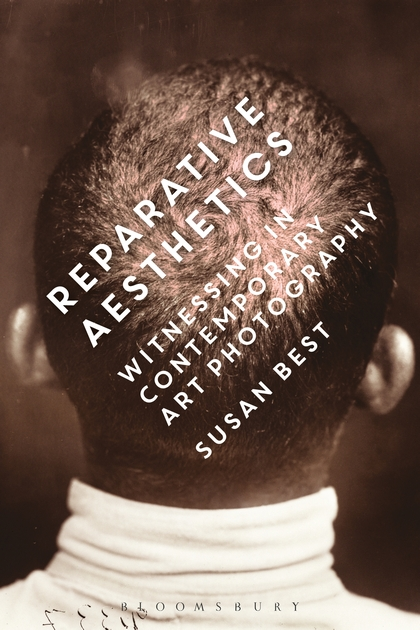 susan best   Reparative Aesthetics: Witnessing in Contemporary Art Photography  (Bloomsbury, 2016).
