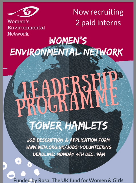 WEN Internship - WEN Feminist leadership programmeWEN has received funding from Rosa: the UK fund for women and girls, to develop a feminist leadership programme for emerging environmental change-makers in Tower Hamlets.  Over 12 months, WEN will work with eight paid interns, supporting them through a tailored programme of training, one-to-one support, practical hands-on work experience and workshops. Many of the workshops will be open to local residents, to help build the skills and confidence to speak out on the environmental issues that matter to them.The programme also aims to increase the involvement of under-represented groups -particularly Black, Asian and minority ethnic (BAME) women- in environmental forums.We are now looking for two interns to join our team in Tower Hamlets, East London for our second 10 week placement beginning in January. Click on the links for JOB DESCRIPTION and APPLICATION FORM. Closing date is 9am Monday 4th December.  Interviews on 11th December. You may be interested to read about Shaira Begum's experiences of the programme HERE