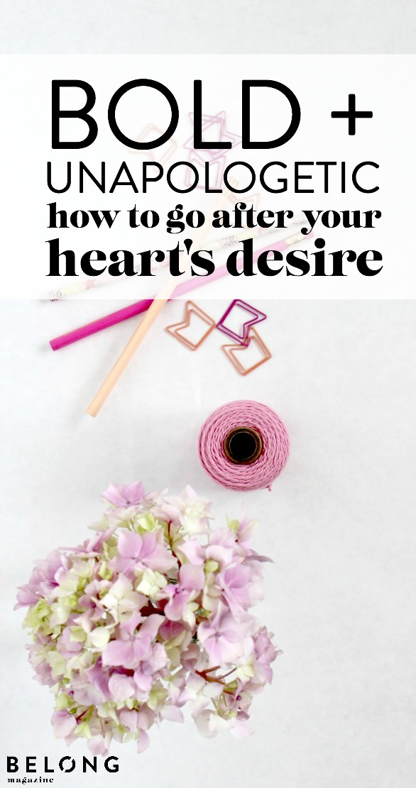 bold and unapologetic - how to go after your heart's desire - belong magazine blog