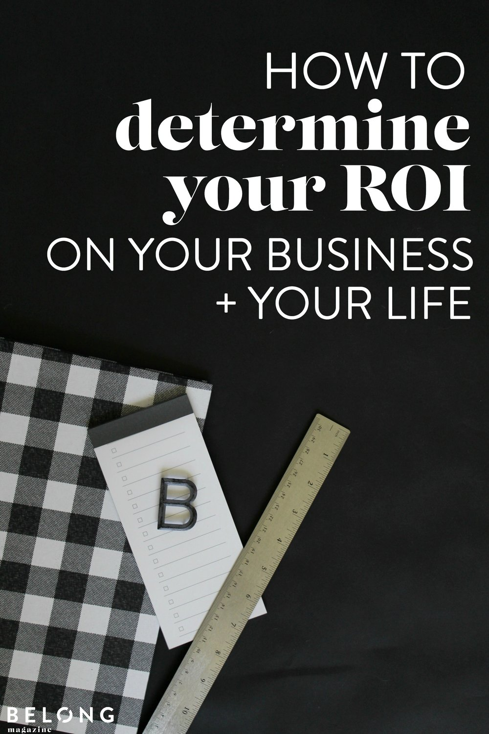 how to determine the return on investment on your business and life / belong magazine blog
