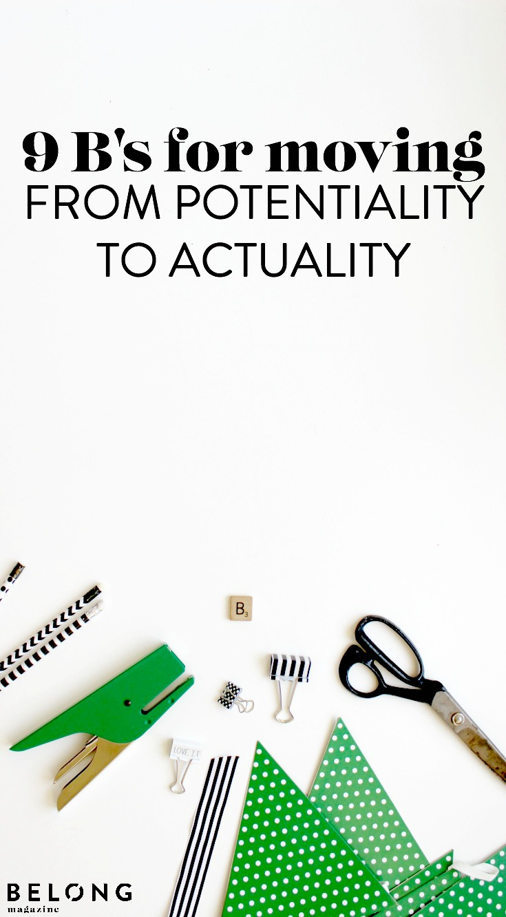 9 b's for moving from potentiality to actuality - belong magazine blog