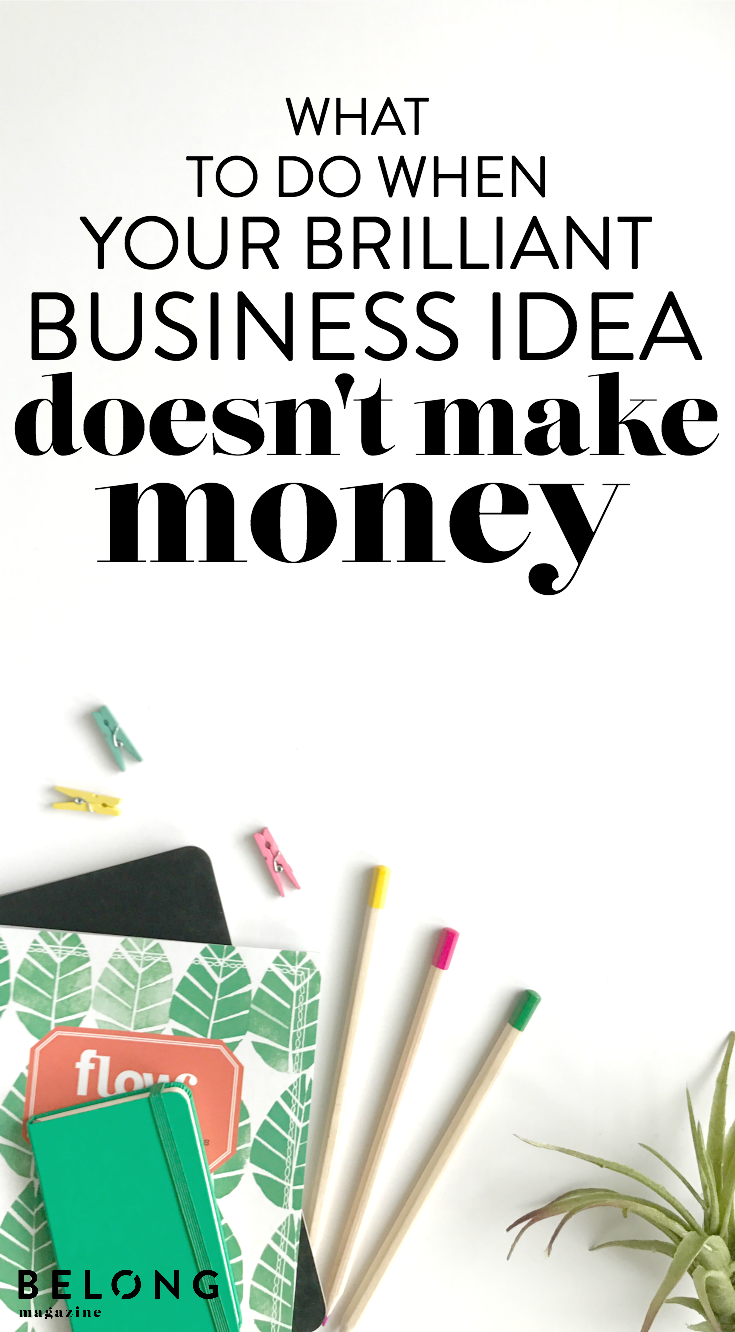 what to do when your brilliant business idea doesn't make money - belong magazine blog - for female entrepreneurs, creatives, women in business
