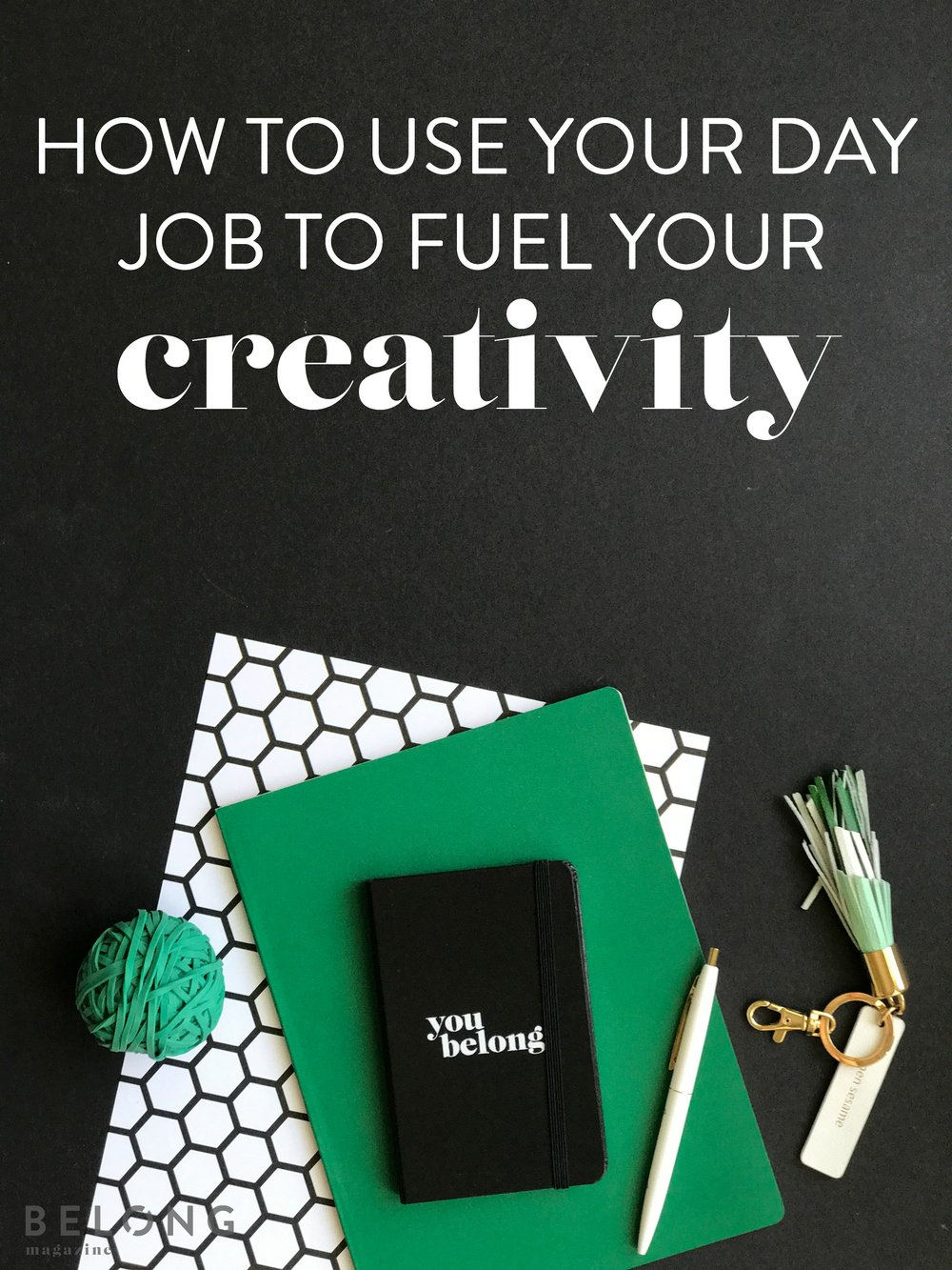 how to use your day job to fuel your creativity by nancy ingersoll as featured on the Belong Magazine blog for the creative entrepreneur, working woman, female business owner, blogger and beyond.